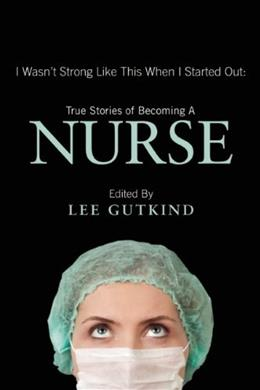 I Wasnt Strong Like This When I Started Out: True Stories of Becoming a Nurse, by Gutkind 9781937163129