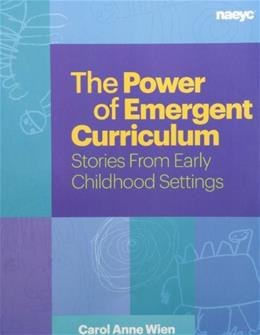Power of Emergent Curriculum: Stories from Early Childhood Settings, by Wien 9781938113024