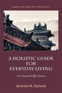 A Holistic Guide for Everyday Living: 150 Essential Life Lessons 9781938459085
