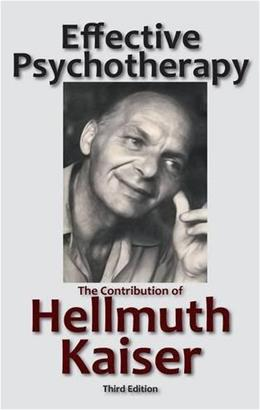 Effective Psychotherapy: The Contribution of Hellmuth Kaiser 3 9781938459504