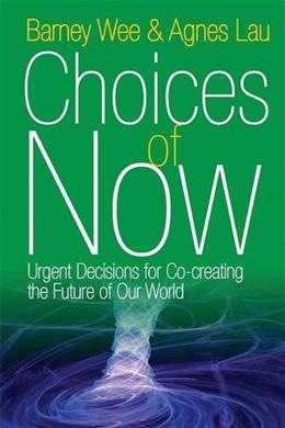 Choices of Now: Urgent Decisions for Co-Creating the Future of Our World 9781938459535