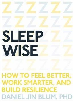 Sleep Wise: How to Feel Better, Work Smarter, and Build Resilience 9781941529409