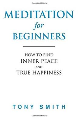 Meditation for Beginners: How to Find Inner Peace and True Happiness (Meditation Books) 9781976329289