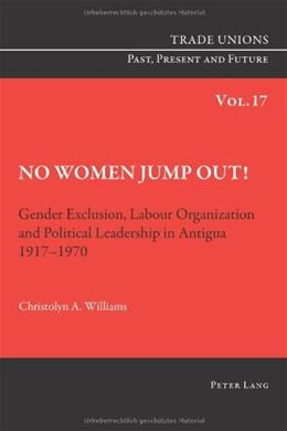 No Women Jump Out!: Gender Exclusion, Labour Organization and Political Leadership in Antigua 1917-1970, by Williams 9783034308632