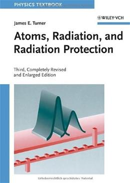 Atoms, Radiation, and Radiation Protection, by Turner, 3rd Edition 9783527406067