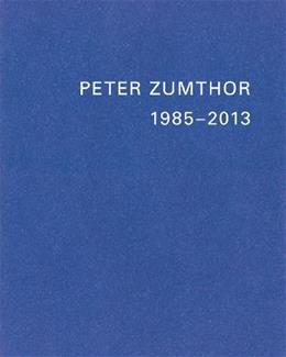 Peter Zumthor: Buildings and Projects, 1985-2013 9783858817235