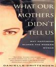 WHAT OUR MOTHERS DIDNT TELL US: Why Happiness Eludes the Modern Woman