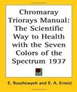 Chromaray Triorays Manual: The Scientific Way to Health With the Seven Colors of the Spectrum 1937