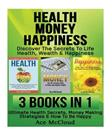 Health: Money: Happiness: Discover The Secrets To Life- Health, Wealth & Happiness: 3 in 1 Box Set: Ultimate Health Secrets, Money Making Strategies & ... Investing, Superfoods, Joy, Love, Wellbeing)
