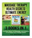 Massage Therapy: Health Secrets: Ultimate Energy: 3 in 1 Box Set: The Best Ways To Massage, Live Healthy & Increase Your Energy Levels (Massage, ... More Energy, Best Massage Techniques)