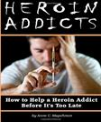 Heroin Addicts: How to Help a Heroin Addict Before Its Too Late (A Guide to Understanding Heroin Addiction)