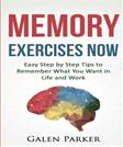 Memory Exercises Now: Easy Step by Step Tips to Remember What You Want in Life and Work