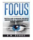 Focus: The Practical Guide to Improving Your Mental Concentration, Killing Procrastination and Increasing Productivity