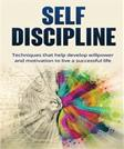 Self-discipline: Techniques to Help Develop Willpower and Motivation to Live a Successful Life: Techniques That Help Develop Willpower and Motivation to Live a Successful Life