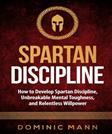 Self-Discipline: How to Develop Spartan Discipline, Unbreakable Mental Toughness, and Relentless Willpower