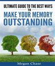 Ultimate guide to the best ways to make your memory outstanding: Unique memory techniques for the improvement of your mind
