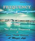 Frequency: The Secret Frequency & Bare Truth Behind A Magic Life (Emotional Healing, happiness in relationhips is important without fear, anger, guilt ... find the secret frequencys) (Volume 4)