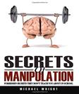 Secrets Of Manipulation: Forbidden Secrets They Don?t Teach You About In School