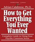 How to Get Everything You Ever Wanted: Complete Guide to Using Your Psychic Common Sense How to Get